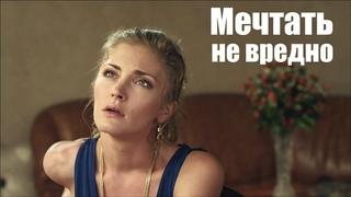 МЕЧТАТЬ НЕ ВРЕДНО, мелодрама о красивой любви, русские мелодрамы