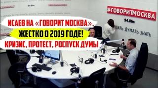 Исаев на «Говорит Москва». Жестко о 2019 годе. Кризис, протест, роспуск Думы.