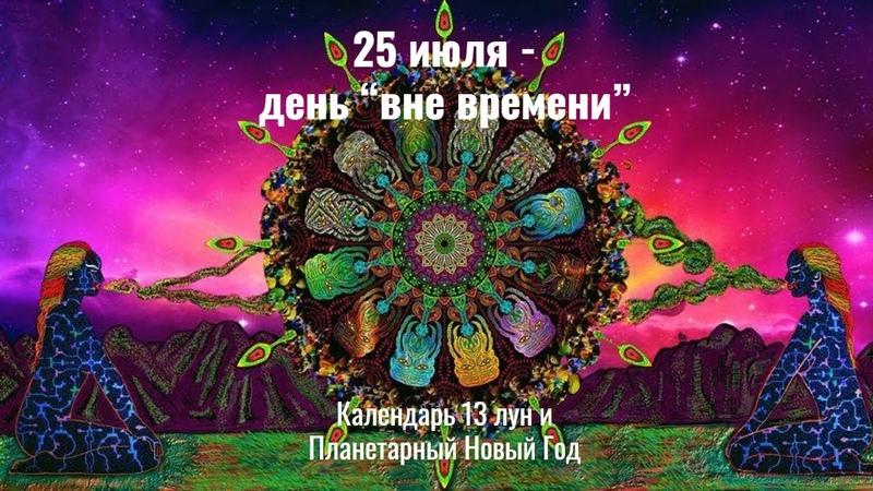 25 июля 2021 день вне Времени в Календаре 13 лун