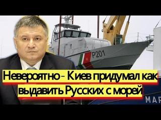 Невероятно - Киев придумал как выдавить Русских с морей - новости