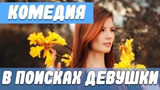 Чудесная комедия [ В поисках девушки ] Русские комедии новинки