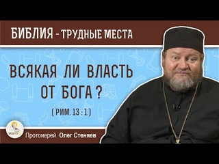 Всякая ли власть от Бога ? (Рим.13:1)  Протоиерей Олег Стеняев