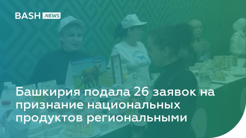 Башкирия подала 26 заявок на признание национальных продуктов региональными