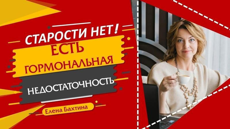 Старости нет есть гормональная недостаточность Елена Бахтина