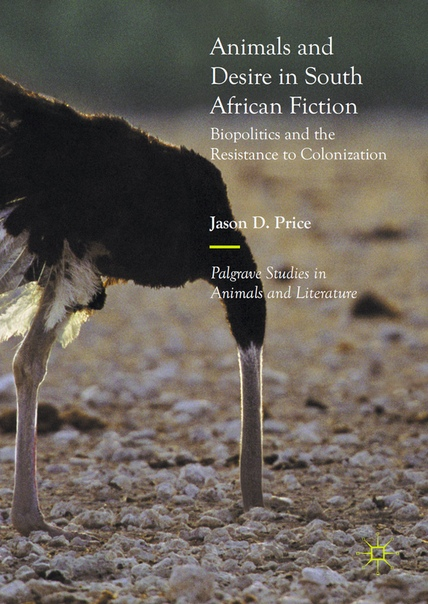 Animals and Desire in South African Fiction Biopolitics and the Resistance to Colonization