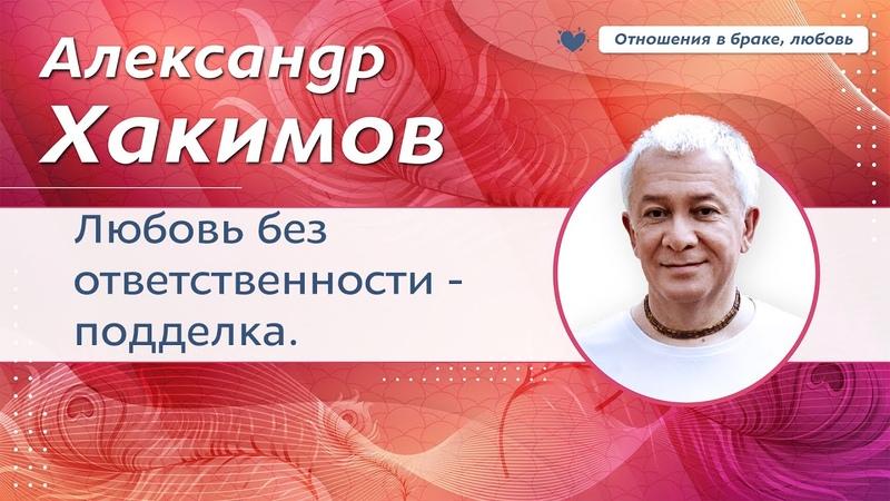 Любовь без ответственности это подделка Уважение к женщине Александр Хакимов