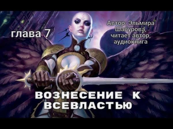 Вознесение к всевластию Автор Эльмира Шабурова ГЛАВА 7 читает автор аудиокнига