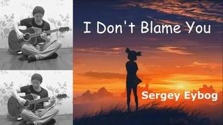 I Don't Blame You - Sergey Eybog (Acoustic guitar cover)