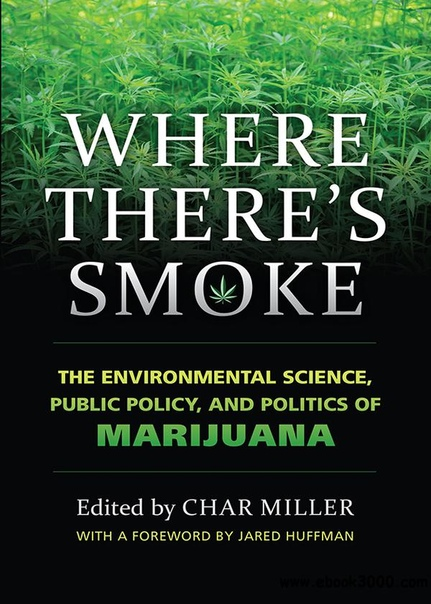 Where There's Smoke The Environmental Science, Public Policy, and Politics of Marijuana