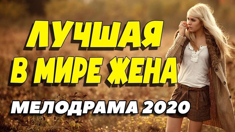 Изумительный фильм о любви удивил красотой ЛУЧШАЯ В МИРЕ ЖЕНА Русские мелодрамы новинки 2020