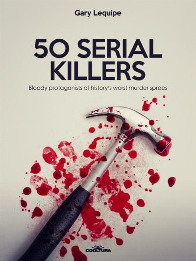 50 Serial Killers Bloody protagonists of historys worst murder sprees