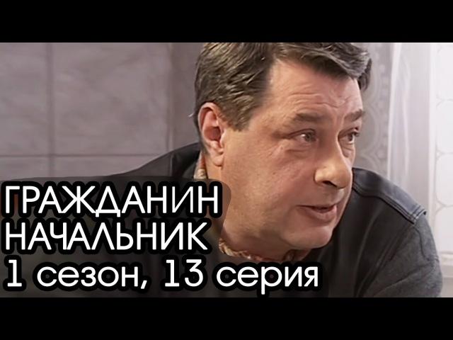 ГРАЖДАНИН НАЧАЛЬНИК 1 сезон 13 серия Сериал Гражданин Начальник