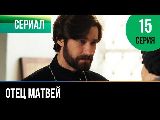 ▶️ Отец Матвей 15 серия Мелодрама Фильмы и сериалы Русские мелодрамы