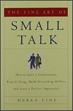 The Fine Art of Small Talk How To Start a Conversation, Keep It Going, Build Networking Skills
