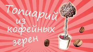 Топиарий из кофейных зерен своими руками кофейное дерево счастья