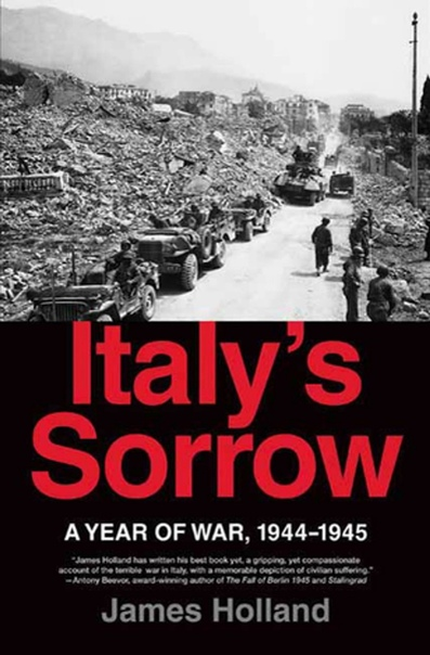 Italy's Sorrow A Year of War, 1944-1945 by James Holland