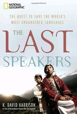 The Last Speakers The Quest to Save the World 39 s Most Endangered Languages - K David Harrison