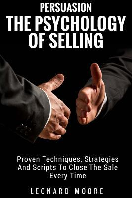 Persuasion The Psychology Of Selling - Proven Techniques Strategies And Scripts To Close The Sale Every Time