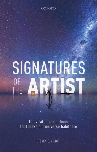 Signatures of the Artist The Vital Imperfections That Make Our Universe Habitable by Steven E