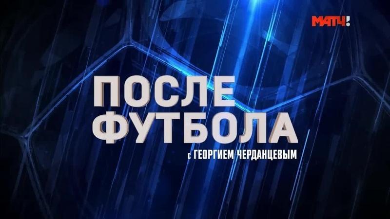 «После футбола с Георгием Черданцевым». Выпуск от 15 09 2019