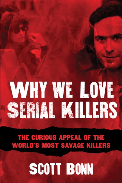 Why We Love Serial Killers The Curious Appeal of the World's Most Savage Murderers by Scott Bonn