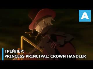 Princess principal crown handler трейлер полнометражного аниме. премьера 10 апреля 2020