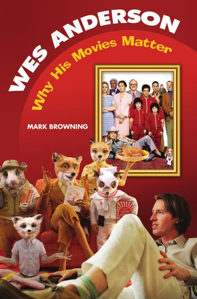 Wes Anderson Why His Movies Matter by Mark Browning