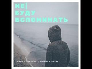 Дмитрий Алтухов - не  буду вспоминать
