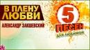5 песен для любимой В ПЛЕНУ ЛЮБВИ Александр Закшевский 2019