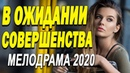 Прекрасный фильм о любви предаст сил - В ОЖИДАНИИ СОВЕРШЕНСТВА / Русские мелодрамы новинки 2020