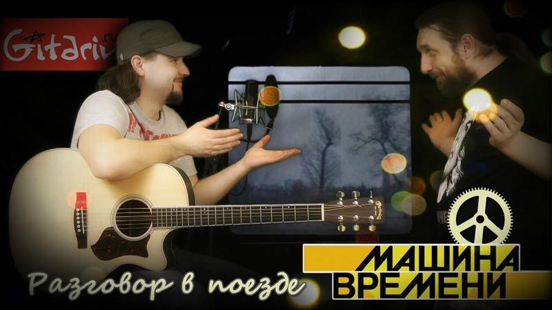 Разговор в поезде МАШИНА ВРЕМЕНИ Как играть на гитаре 2 партии ? Табы аккорды Гитарин