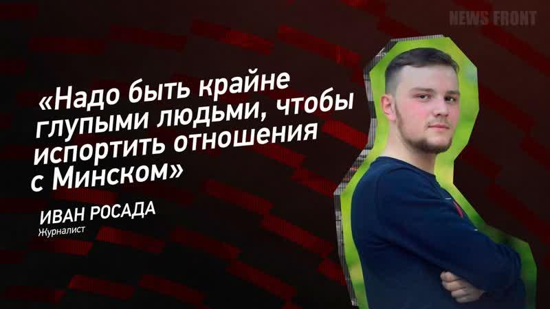 Иван Росада Надо быть крайне глупыми людьми чтобы испортить отношения с Минском