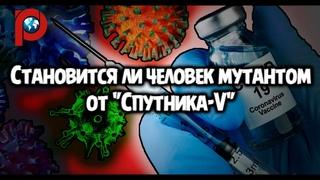 """Становится ли человек мутантом при вакцинировании """"Спутником-V"""""""