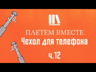 ПЛЕТЁМ ВМЕСТЕ с Сергеем Борисовичем. Чехол для телефона ч.12