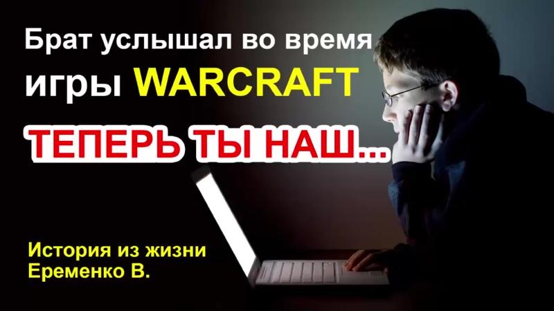 Брат услышал во время игры WARCRAFT_ ТЕПЕРЬ ТЫ НАШ История из жизни. Еременко В