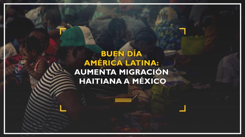 Buen día América Latina Aumenta migración haitiana a México