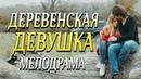 Очень добрая мелодрама, об обычной жизни - ДЕРЕВЕНСКАЯ ДЕВУШКА / Русские мелодрамы.
