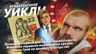 #сказатьтакое | #уикли | 23 февраля, 150К мошенникам, Элвин Грей отменил концерты в Татарстане