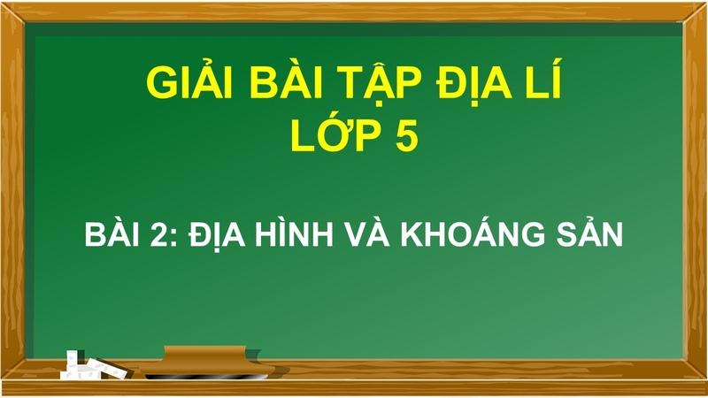 Hướng dẫn trả lời câu hỏi Bài 2: Địa hình và khoáng sản Địa l lớp 5