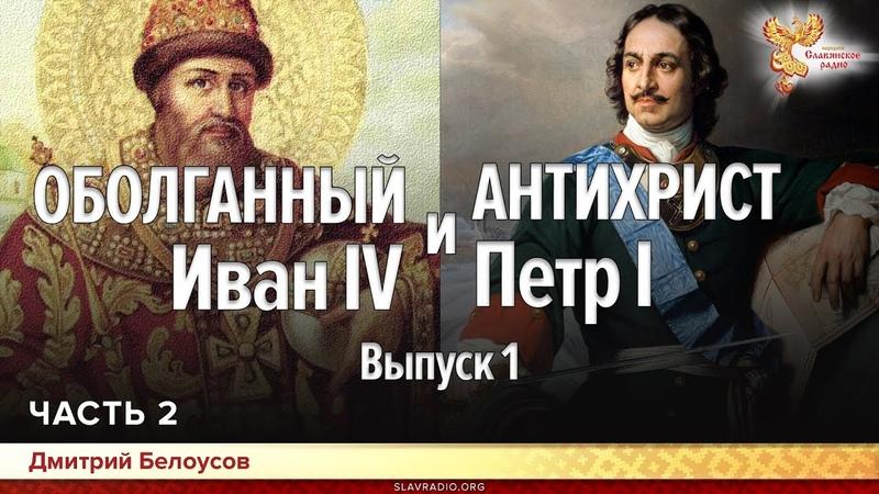 Оболганный Иван IV и Антихрист Петр I Дмитрий Белоусов Выпуск 1 Часть 2